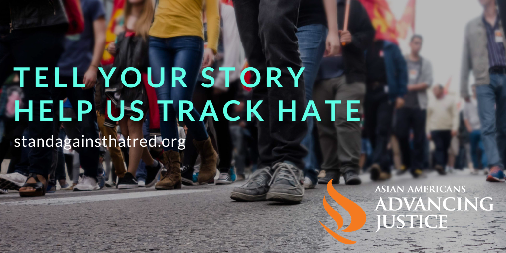 Tell your story, help us track hate at standagainsthatred.org. Asian Americans Advancing Justice.